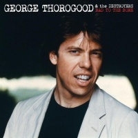George Thorogood And The Destroyers - Bad To The Bone (Album)