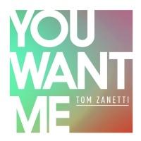 Tom Zanetti - You Want Me (Single)