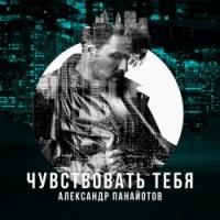 Александр Панайотов - Чувствовать Тебя